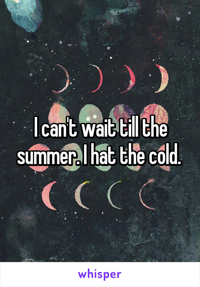 I can't wait till the summer. I hat the cold.