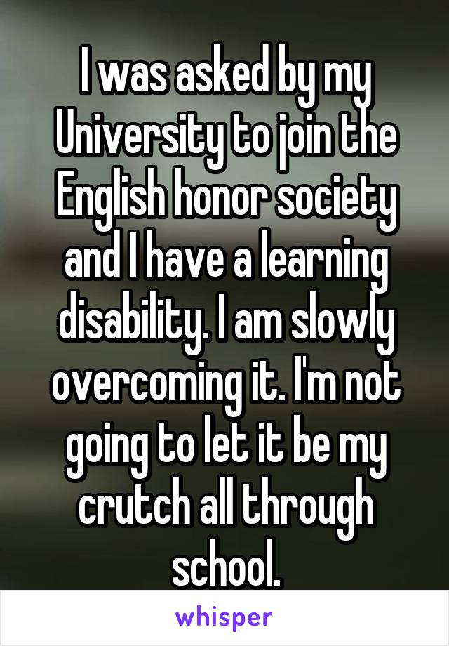 I was asked by my University to join the English honor society and I have a learning disability. I am slowly overcoming it. I'm not going to let it be my crutch all through school.
