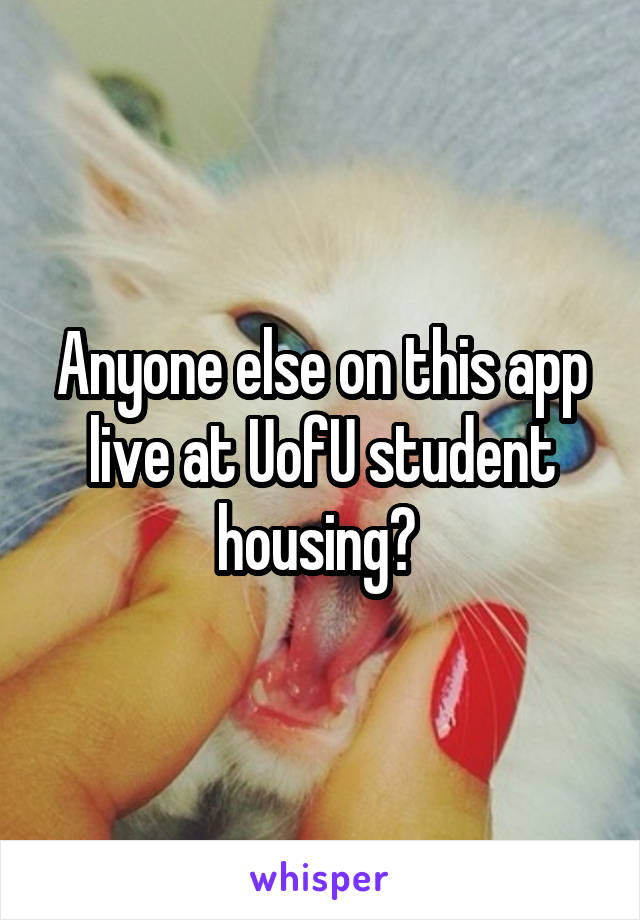 Anyone else on this app live at UofU student housing?
