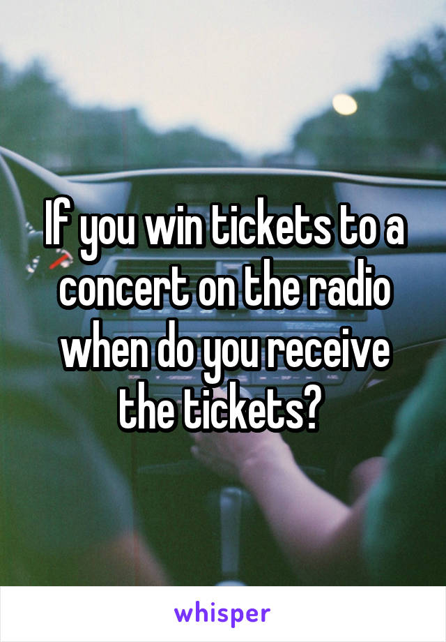 If you win tickets to a concert on the radio when do you receive the tickets?