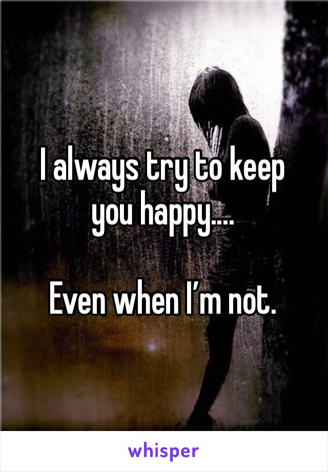 I always try to keep you happy....  Even when I'm not.