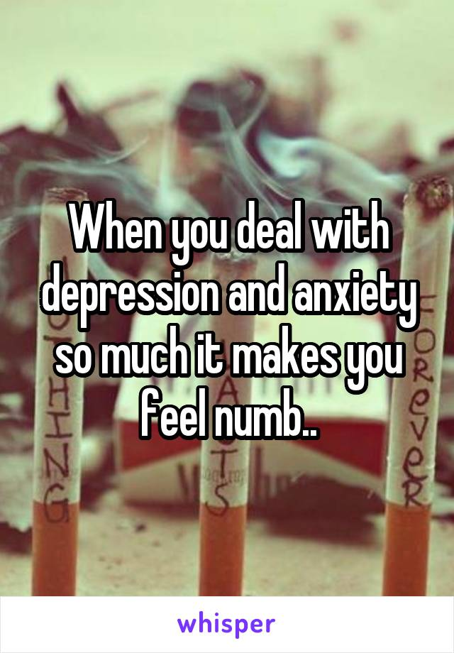 When you deal with depression and anxiety so much it makes you feel numb..