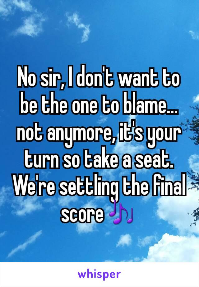 No sir, I don't want to be the one to blame... not anymore, it's your turn so take a seat. We're settling the final score🎶