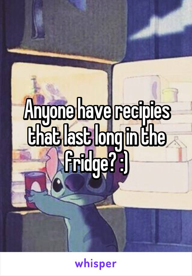 Anyone have recipies that last long in the fridge? :)