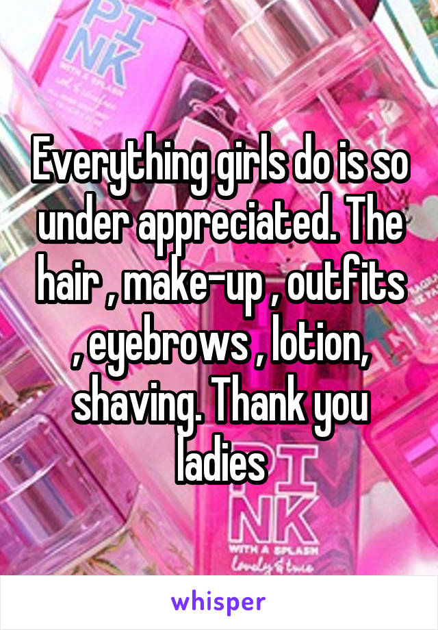 Everything girls do is so under appreciated. The hair , make-up , outfits , eyebrows , lotion, shaving. Thank you ladies