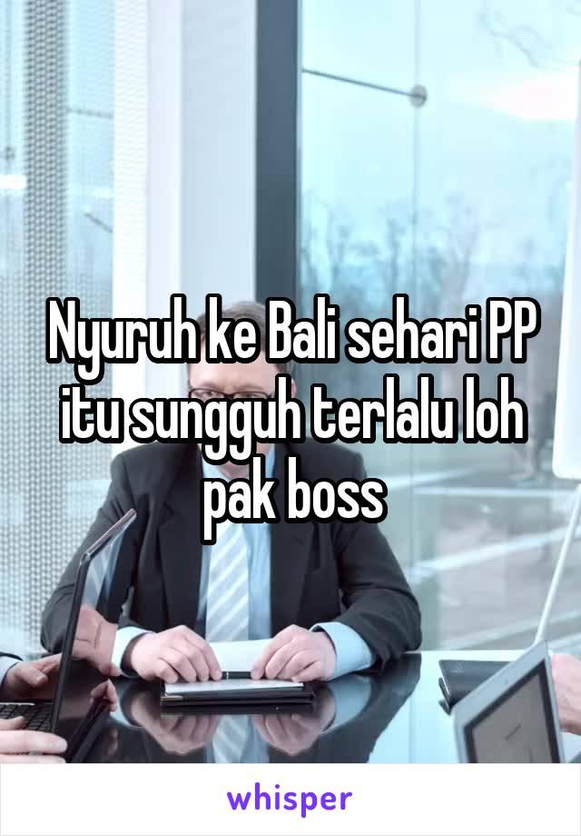 Nyuruh ke Bali sehari PP itu sungguh terlalu loh pak boss
