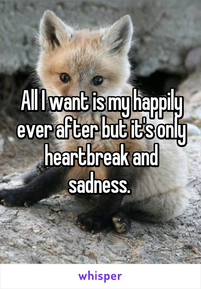 All I want is my happily ever after but it's only heartbreak and sadness.