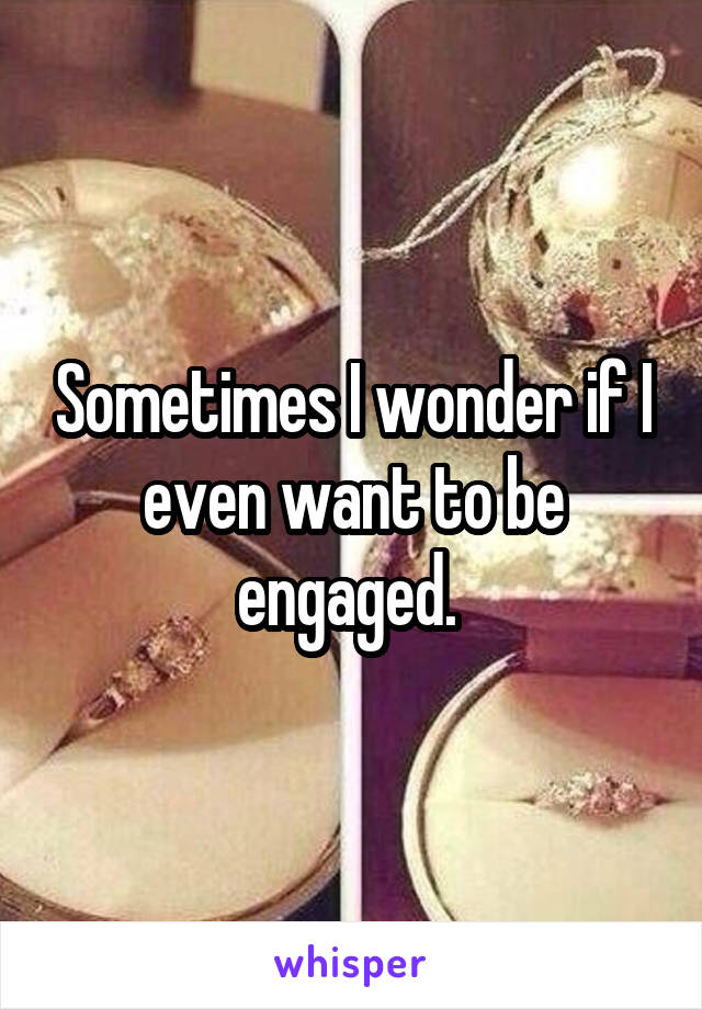 Sometimes I wonder if I even want to be engaged.