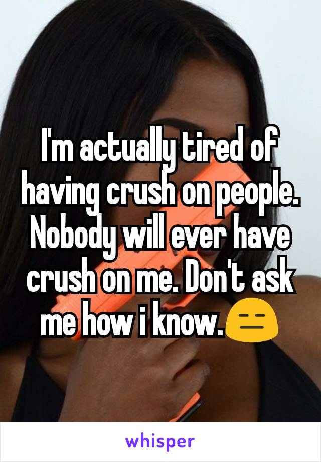 I'm actually tired of having crush on people. Nobody will ever have crush on me. Don't ask me how i know.😑