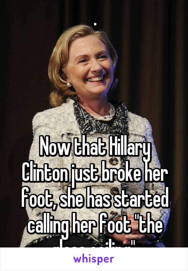 ".     Now that Hillary Clinton just broke her foot, she has started calling her foot ""the glass ceiling""."