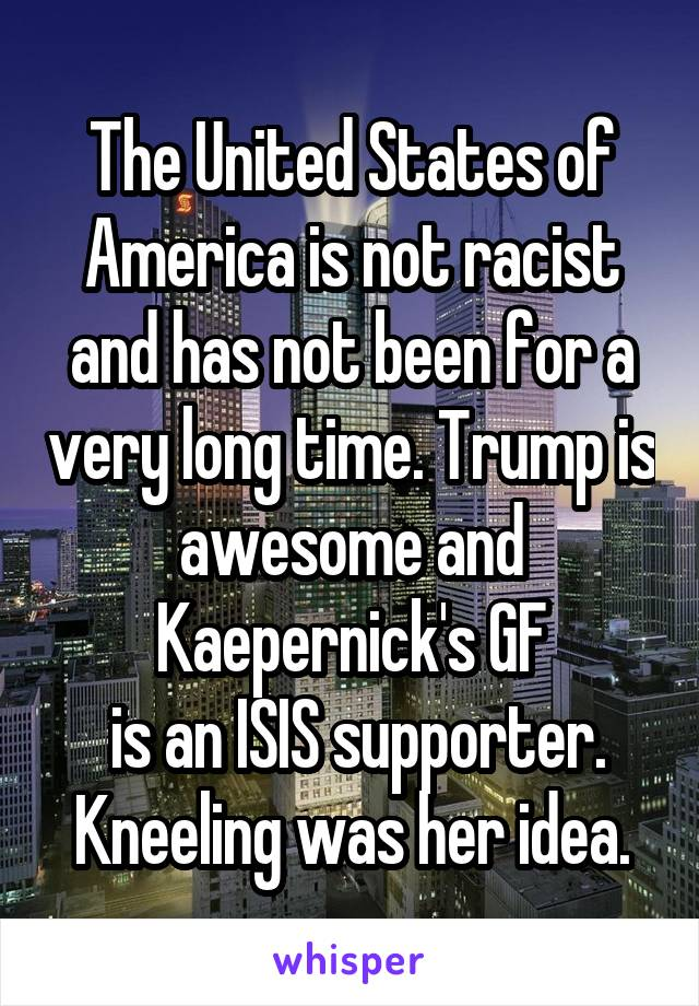 The United States of America is not racist and has not been for a very long time. Trump is awesome and Kaepernick's GF  is an ISIS supporter. Kneeling was her idea.