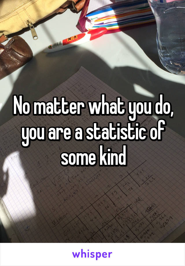 No matter what you do, you are a statistic of some kind