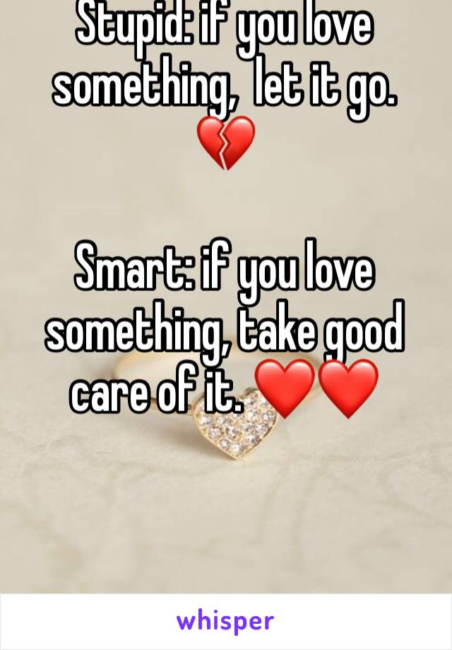Stupid: if you love something,  let it go.  💔  Smart: if you love something, take good care of it. ❤️❤️