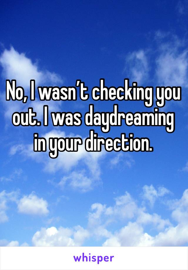 No, I wasn't checking you out. I was daydreaming in your direction.