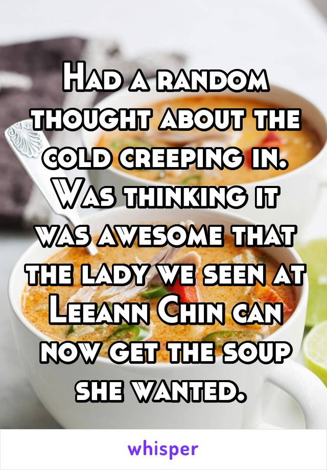 Had a random thought about the cold creeping in. Was thinking it was awesome that the lady we seen at Leeann Chin can now get the soup she wanted.