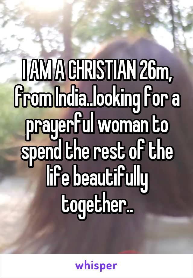 I AM A CHRISTIAN 26m, from India..looking for a prayerful woman to spend the rest of the life beautifully together..