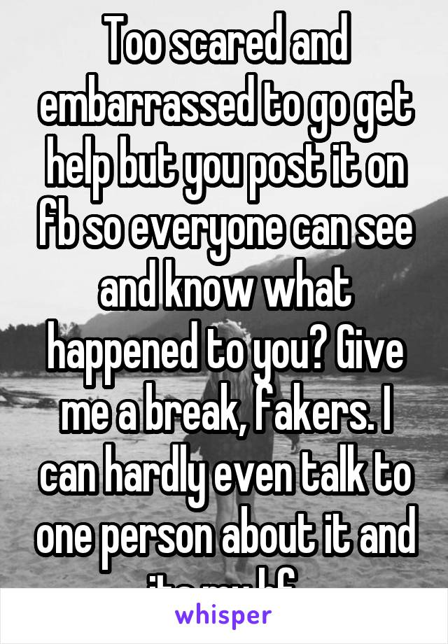 Too scared and embarrassed to go get help but you post it on fb so everyone can see and know what happened to you? Give me a break, fakers. I can hardly even talk to one person about it and its my bf.