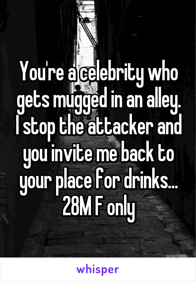 You're a celebrity who gets mugged in an alley. I stop the attacker and you invite me back to your place for drinks... 28M F only