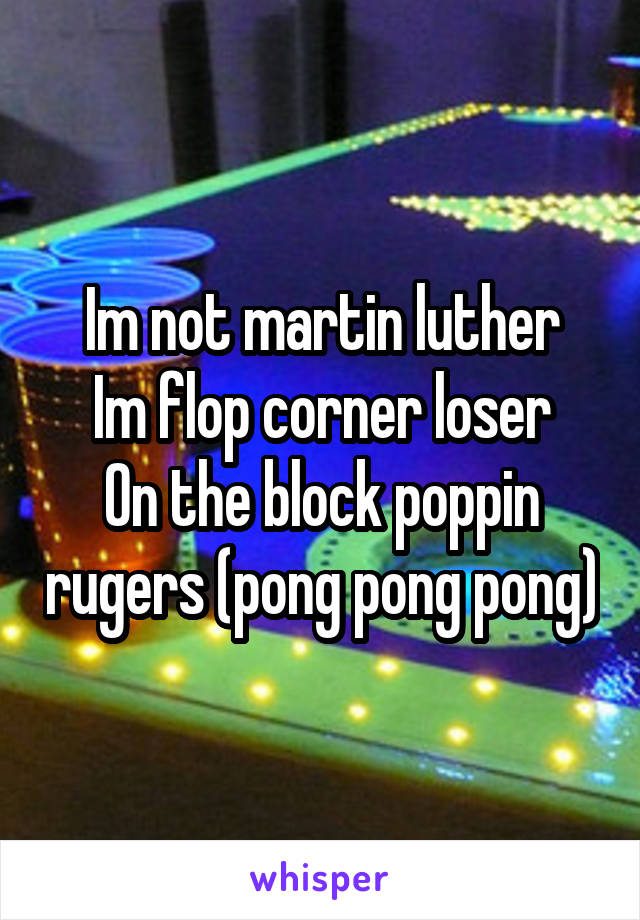 Im not martin luther Im flop corner loser On the block poppin rugers (pong pong pong)