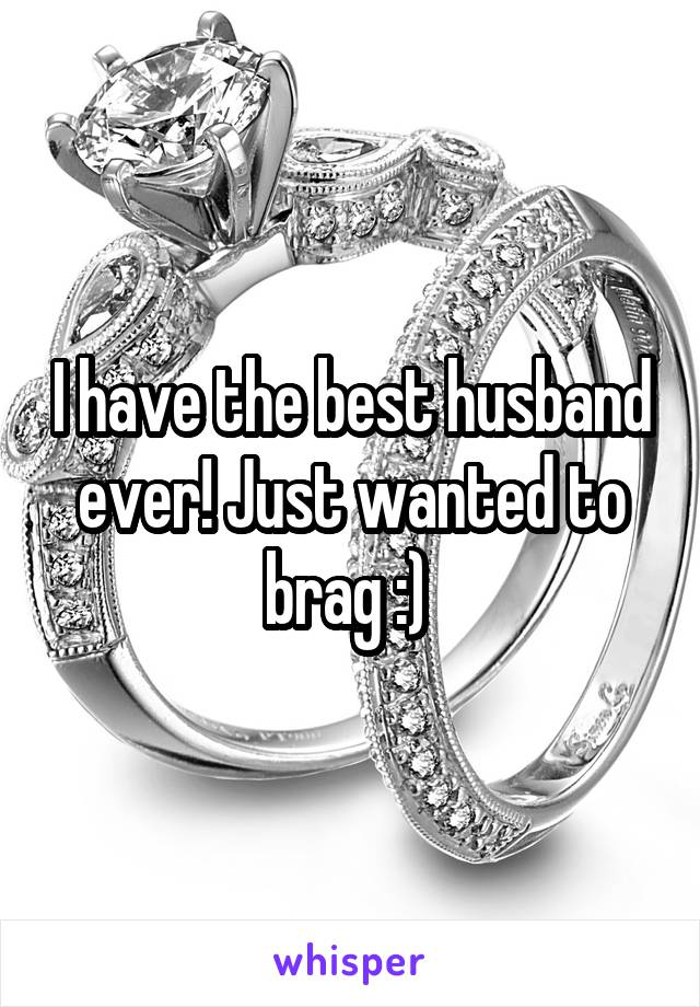 I have the best husband ever! Just wanted to brag :)