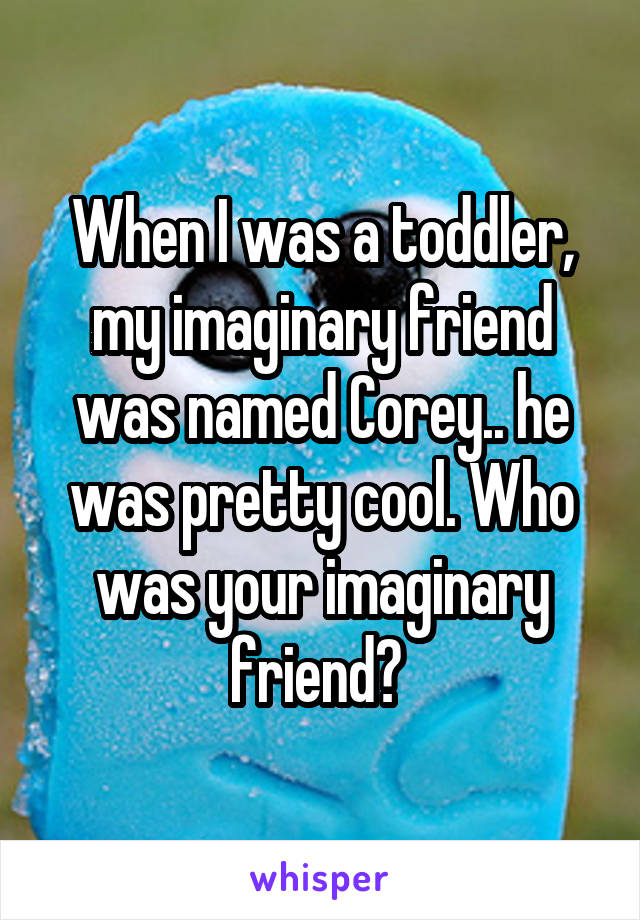 When I was a toddler, my imaginary friend was named Corey.. he was pretty cool. Who was your imaginary friend?
