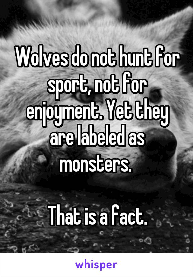 Wolves do not hunt for sport, not for enjoyment. Yet they are labeled as monsters.   That is a fact.