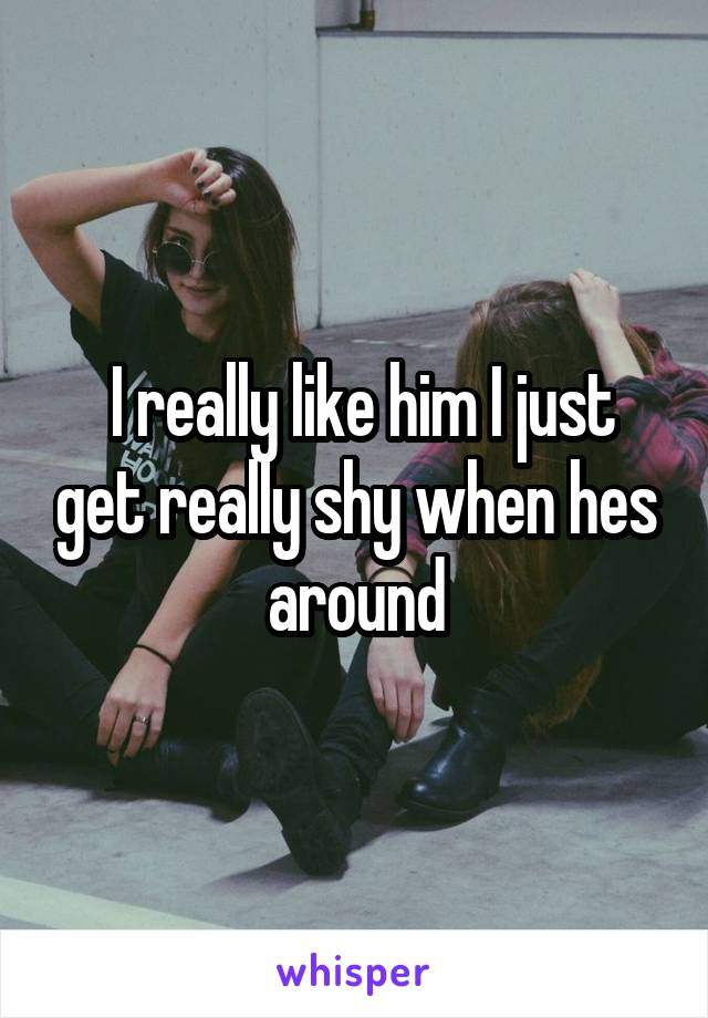 I really like him I just get really shy when hes around