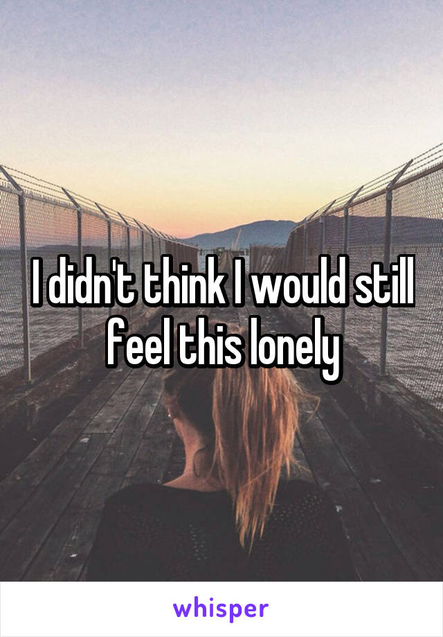I didn't think I would still feel this lonely