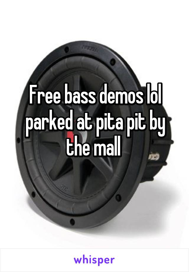 Free bass demos lol parked at pita pit by the mall