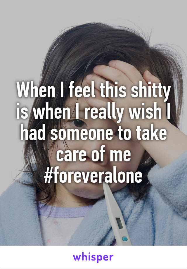 When I feel this shitty is when I really wish I had someone to take care of me #foreveralone