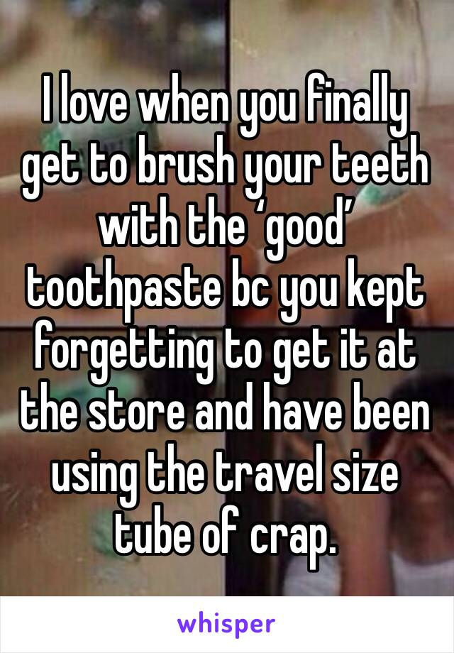 I love when you finally get to brush your teeth with the 'good' toothpaste bc you kept forgetting to get it at the store and have been using the travel size tube of crap.