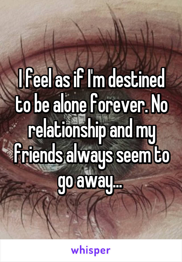 I feel as if I'm destined to be alone forever. No relationship and my friends always seem to go away...