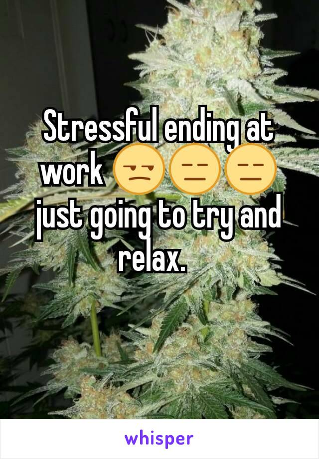 Stressful ending at work 😒😑😑 just going to try and relax.