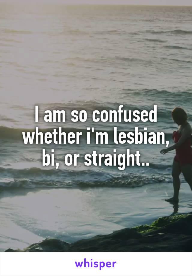I am so confused whether i'm lesbian, bi, or straight..