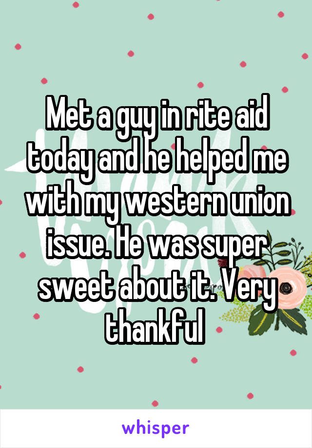 Met a guy in rite aid today and he helped me with my western union issue. He was super sweet about it. Very thankful