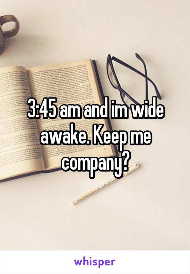 3:45 am and im wide awake. Keep me company?