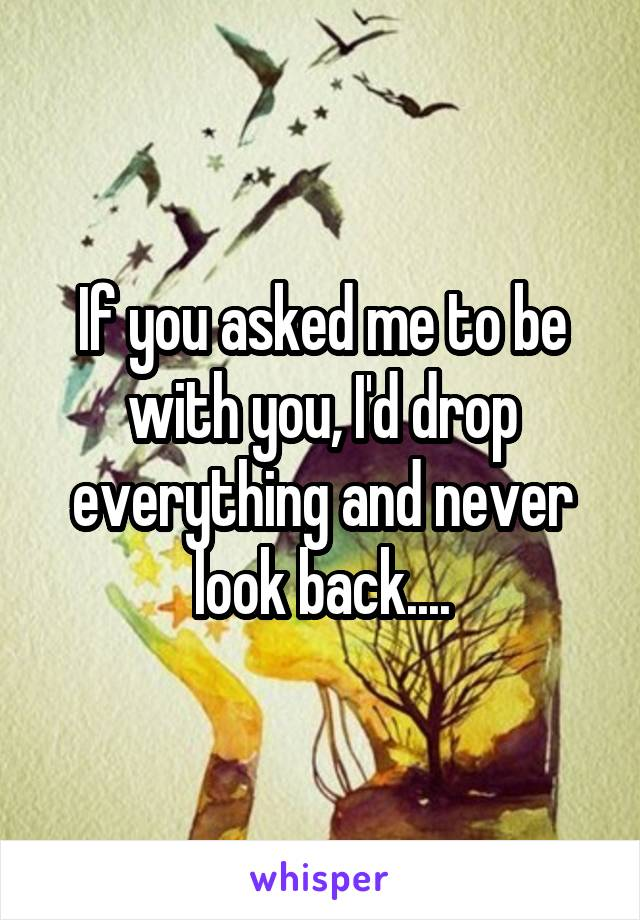 If you asked me to be with you, I'd drop everything and never look back....