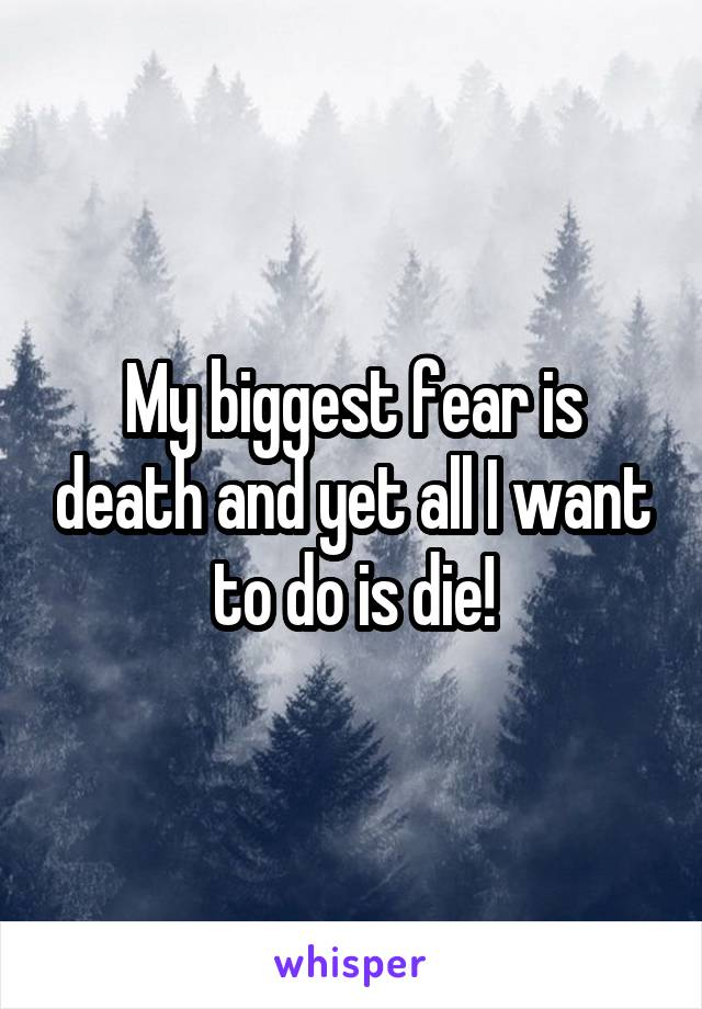 My biggest fear is death and yet all I want to do is die!