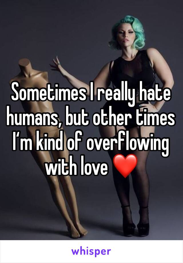 Sometimes I really hate humans, but other times I'm kind of overflowing with love ❤️