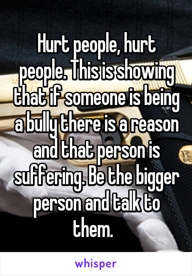 Hurt people, hurt people. This is showing that if someone is being a bully there is a reason and that person is suffering. Be the bigger person and talk to them.