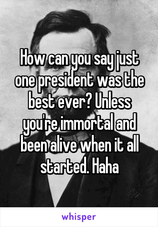 How can you say just one president was the best ever? Unless you're immortal and been alive when it all started. Haha