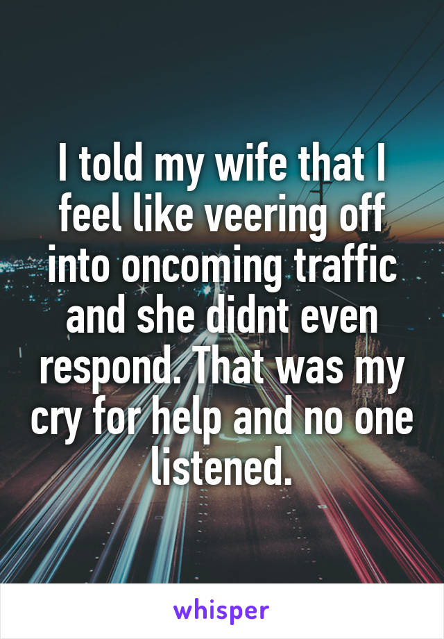 I told my wife that I feel like veering off into oncoming traffic and she didnt even respond. That was my cry for help and no one listened.