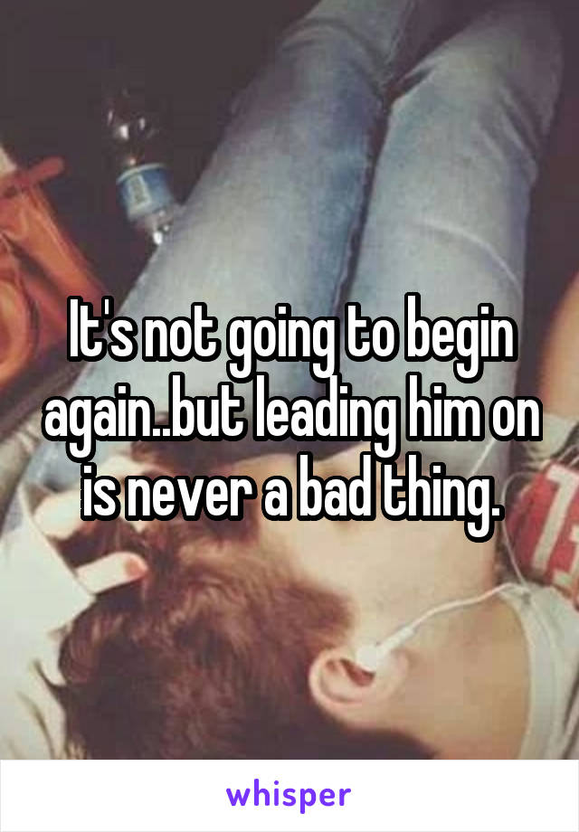 It's not going to begin again..but leading him on is never a bad thing.