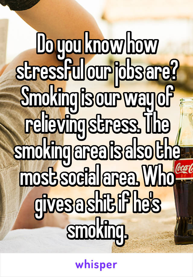 Do you know how stressful our jobs are? Smoking is our way of relieving stress. The smoking area is also the most social area. Who gives a shit if he's smoking.