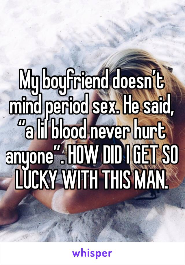 "My boyfriend doesn't mind period sex. He said, ""a lil blood never hurt anyone"". HOW DID I GET SO LUCKY WITH THIS MAN."