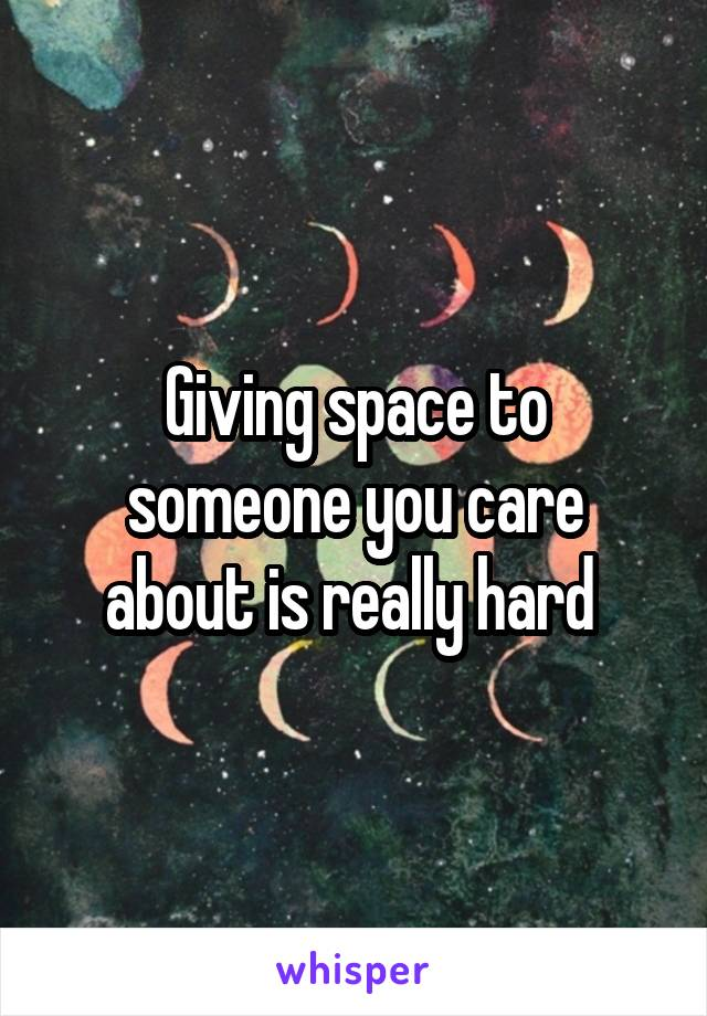 Giving space to someone you care about is really hard