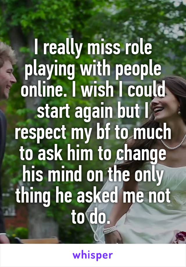 I really miss role playing with people online. I wish I could start again but I respect my bf to much to ask him to change his mind on the only thing he asked me not to do.