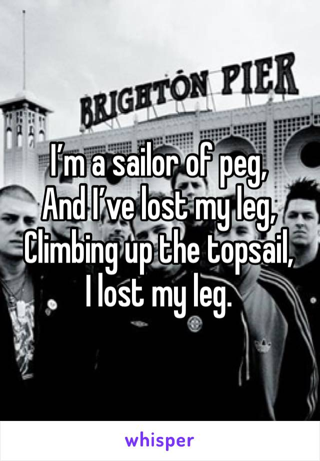 I'm a sailor of peg, And I've lost my leg, Climbing up the topsail, I lost my leg.