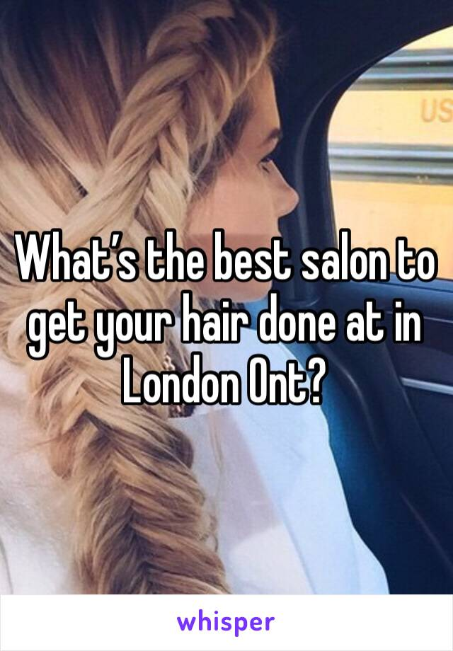 What's the best salon to get your hair done at in London Ont?