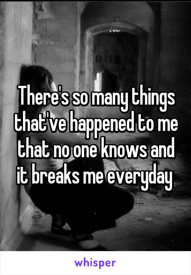 There's so many things that've happened to me that no one knows and it breaks me everyday